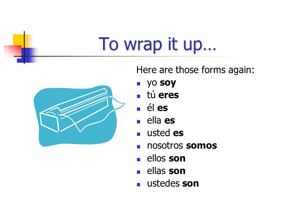 To wrap it up… Here are those forms again: yo soy tú eres él es