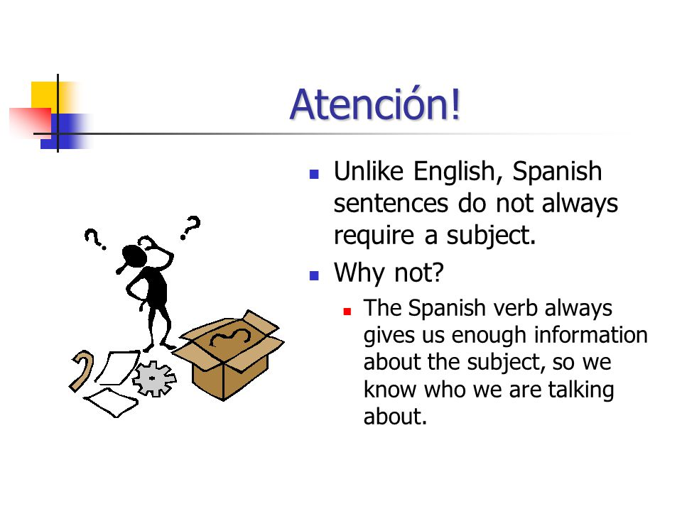 Atención! Unlike English, Spanish sentences do not always require a subject. Why not