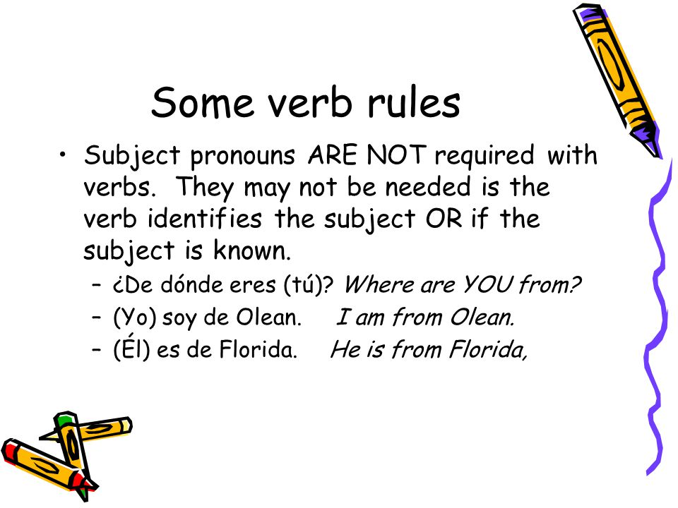 Some verb rules Subject pronouns ARE NOT required with verbs. They may not be needed is the verb identifies the subject OR if the subject is known.