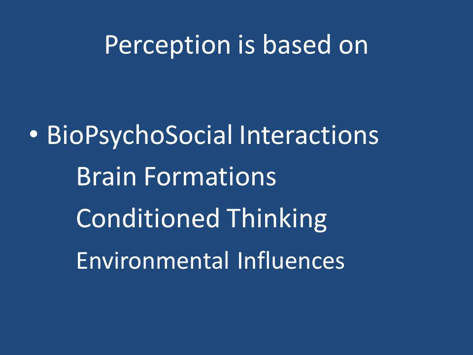 Perception is based on BioPsychoSocial Interactions.