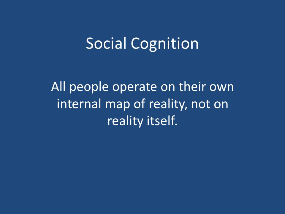 Social Cognition All people operate on their own internal map of reality, not on reality itself.