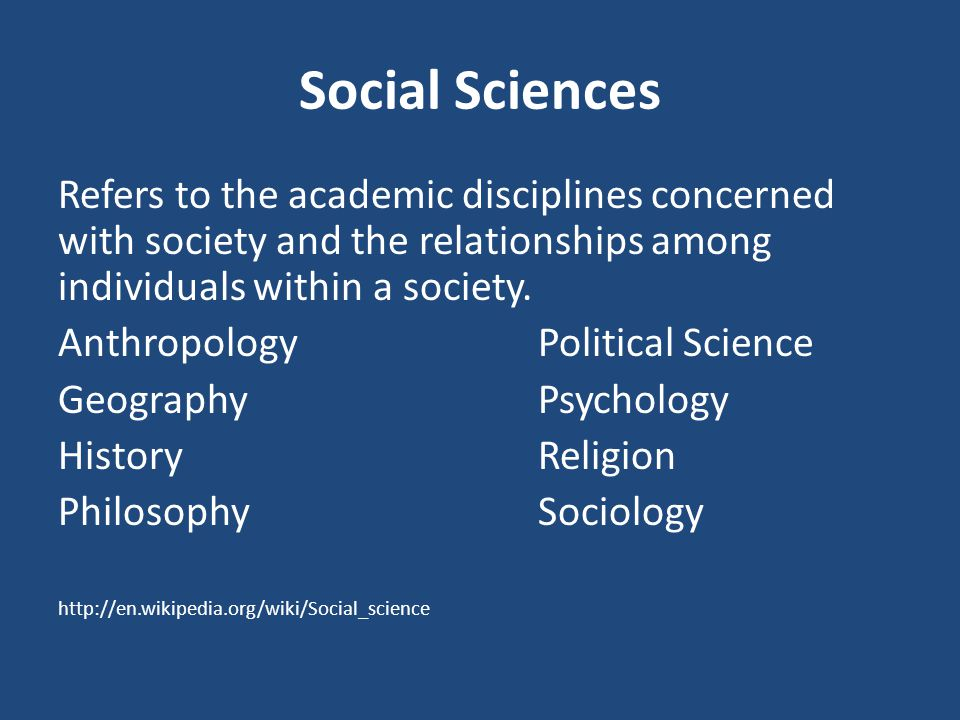 Social Sciences Refers to the academic disciplines concerned with society and the relationships among individuals within a society.