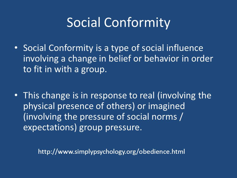 Social Conformity Social Conformity is a type of social influence involving a change in belief or behavior in order to fit in with a group.