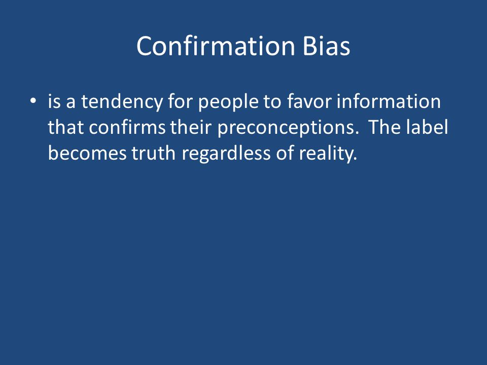 Confirmation Bias is a tendency for people to favor information that confirms their preconceptions.