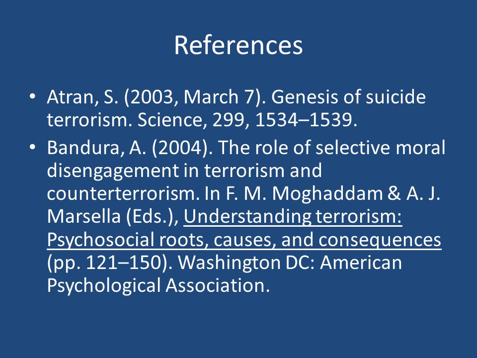 References Atran, S. (2003, March 7). Genesis of suicide terrorism. Science, 299, 1534–1539.
