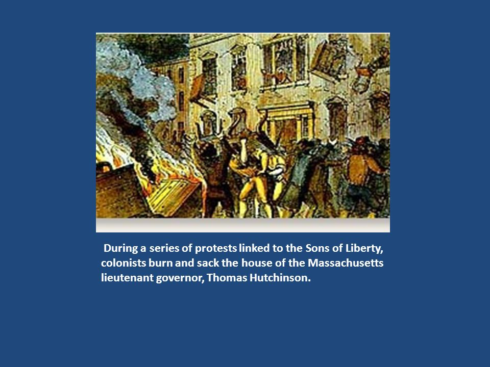 During a series of protests linked to the Sons of Liberty, colonists burn and sack the house of the Massachusetts lieutenant governor, Thomas Hutchinson.