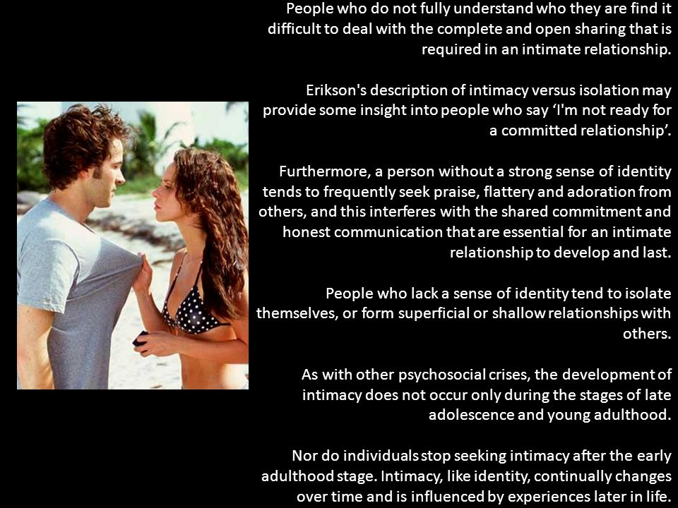 People who do not fully understand who they are find it difficult to deal with the complete and open sharing that is required in an intimate relationship.