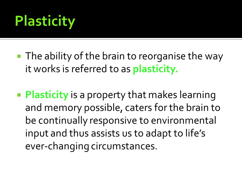 Plasticity The ability of the brain to reorganise the way it works is referred to as plasticity.