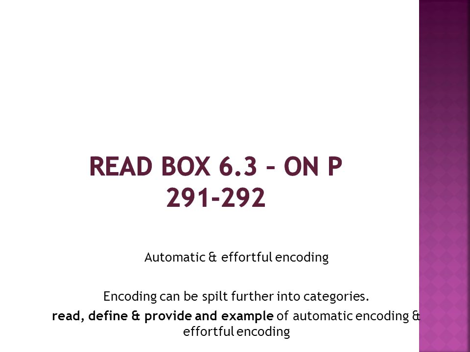 Read box 6.3 – on p 291-292 Automatic & effortful encoding