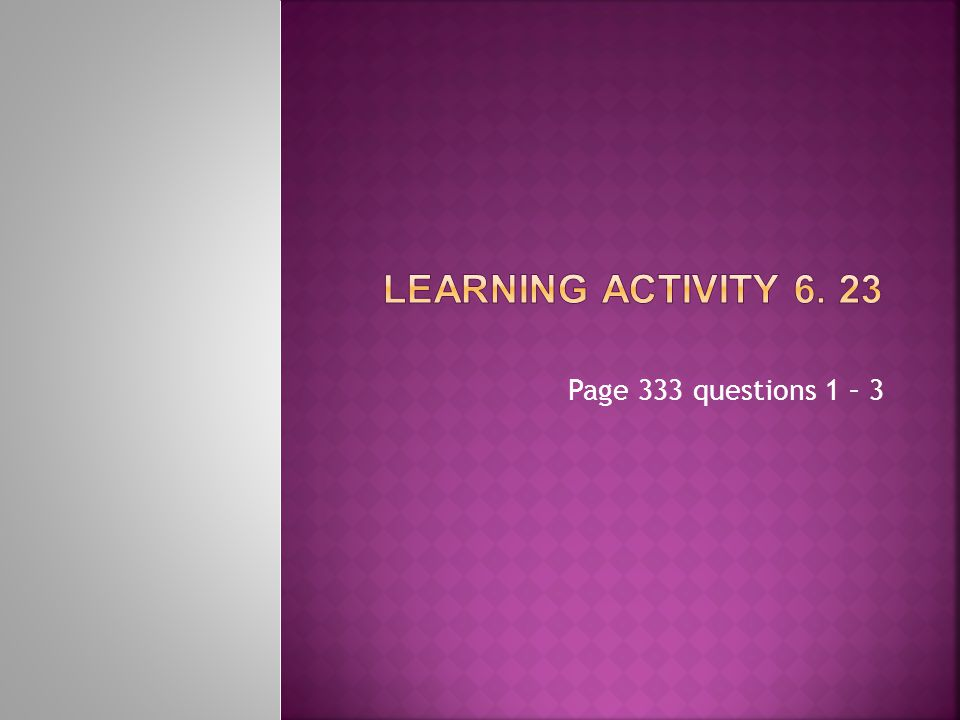 Learning Activity 6. 23 Page 333 questions 1 – 3