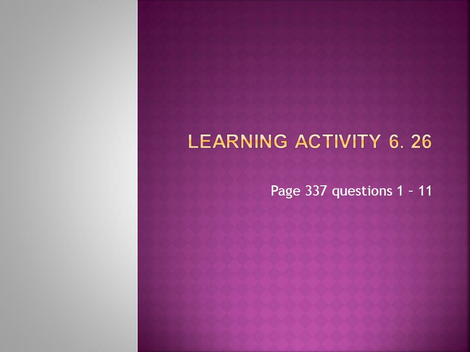 Learning Activity 6. 26 Page 337 questions 1 – 11