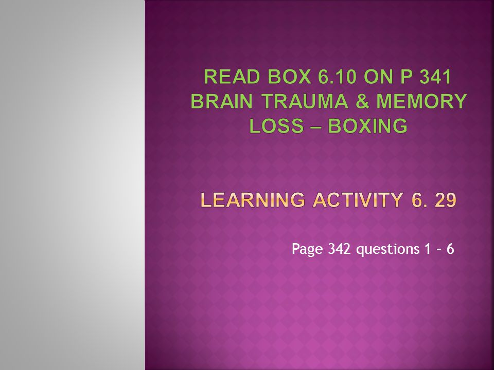 Read box 6.10 on p 341 brain trauma & memory loss – boxing Learning Activity 6. 29