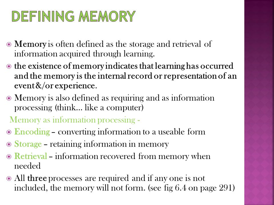 Defining memory Memory is often defined as the storage and retrieval of information acquired through learning.