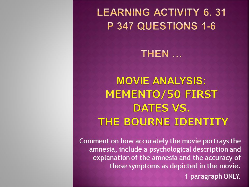 Learning Activity 6. 31 p 347 Questions 1-6 then … Movie analysis: Memento/50 First Dates vs. The Bourne Identity