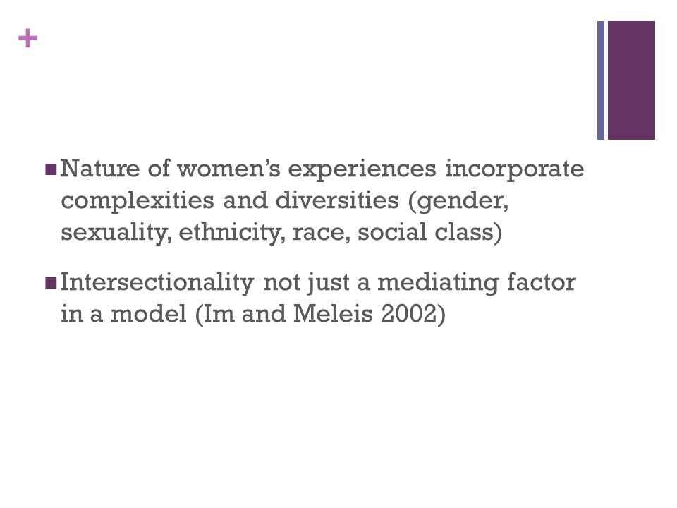 Nature of women's experiences incorporate complexities and diversities (gender, sexuality, ethnicity, race, social class)