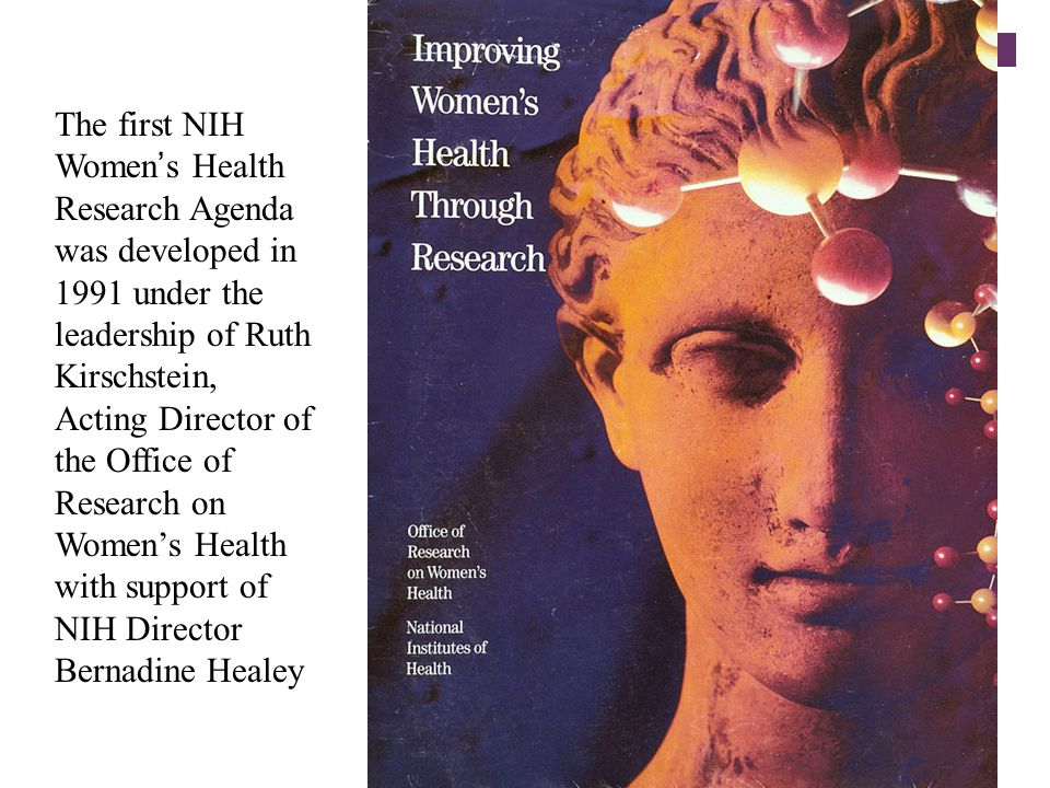 The first NIH Women's Health Research Agenda was developed in 1991 under the leadership of Ruth Kirschstein, Acting Director of the Office of Research on Women's Health with support of NIH Director Bernadine Healey
