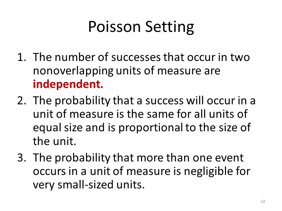 Poisson Setting The number of successes that occur in two nonoverlapping units of measure are independent.