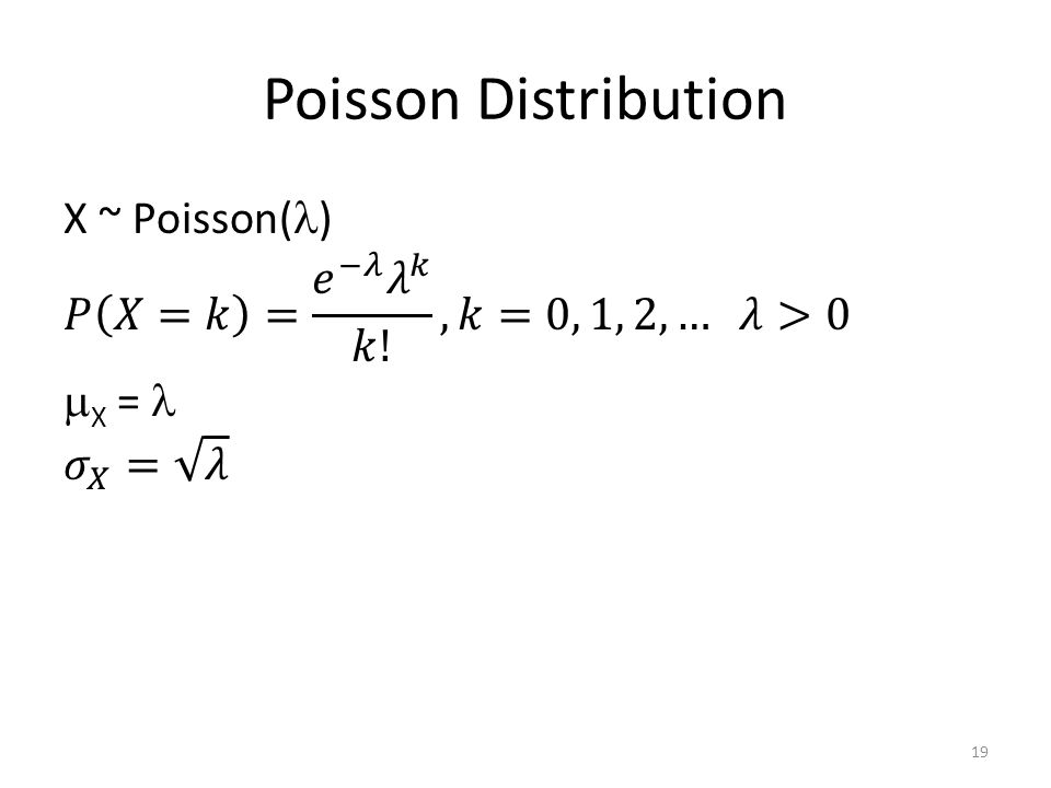 Poisson Distribution X ~ Poisson() 𝑃 𝑋=𝑘 = 𝑒 −𝜆 𝜆 𝑘 𝑘! , 𝑘=0, 1, 2, … 𝜆>0 X =  𝜎 𝑋 = 𝜆