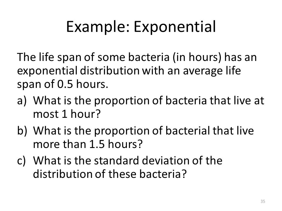 Example: Exponential The life span of some bacteria (in hours) has an exponential distribution with an average life span of 0.5 hours.