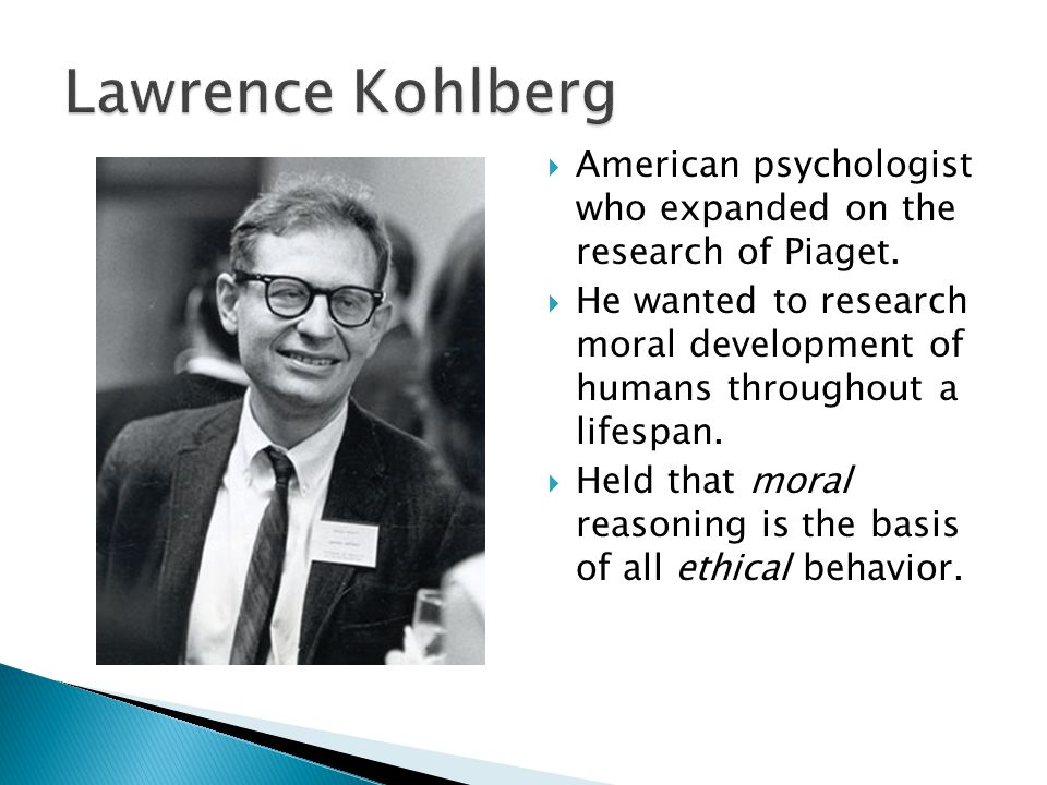 Lawrence Kohlberg American psychologist who expanded on the research of Piaget.
