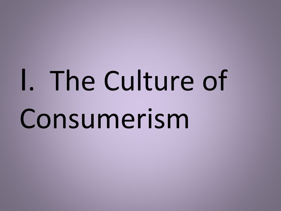 I. The Culture of Consumerism