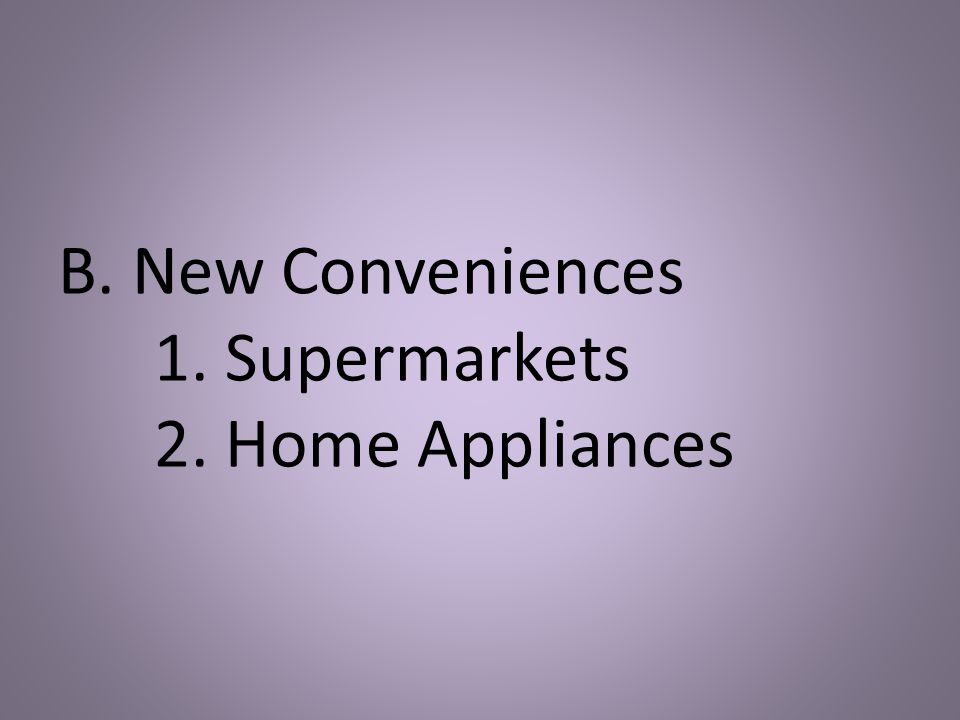 B. New Conveniences 1. Supermarkets 2. Home Appliances