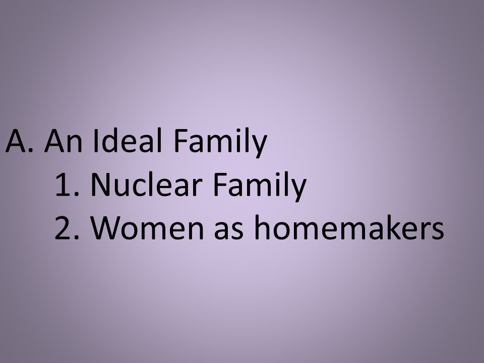 A. An Ideal Family 1. Nuclear Family 2. Women as homemakers
