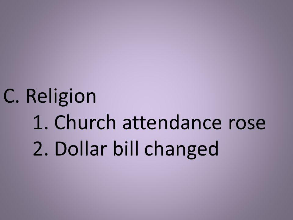 C. Religion 1. Church attendance rose 2. Dollar bill changed