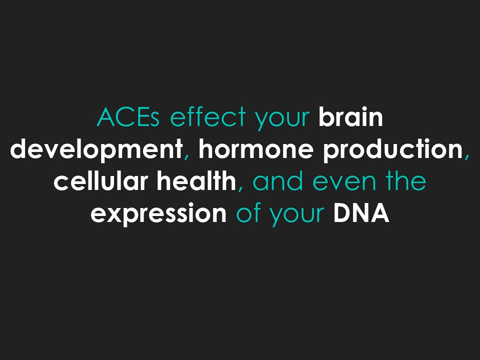 ACEs effect your brain development, hormone production, cellular health, and even the expression of your DNA