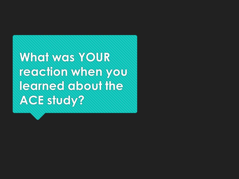 What was YOUR reaction when you learned about the ACE study