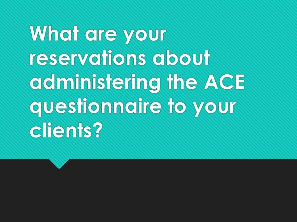 What are your reservations about administering the ACE questionnaire to your clients