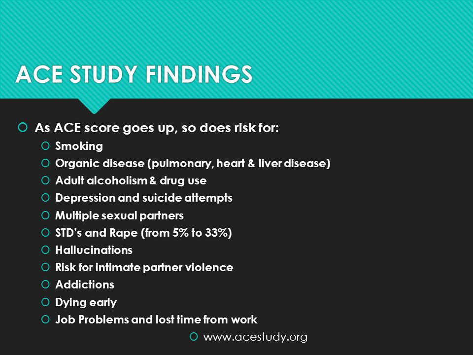 ACE STUDY FINDINGS As ACE score goes up, so does risk for: Smoking