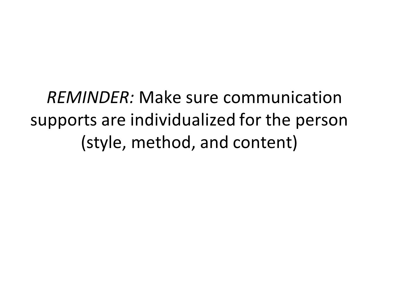 REMINDER: Make sure communication supports are individualized for the person (style, method, and content)