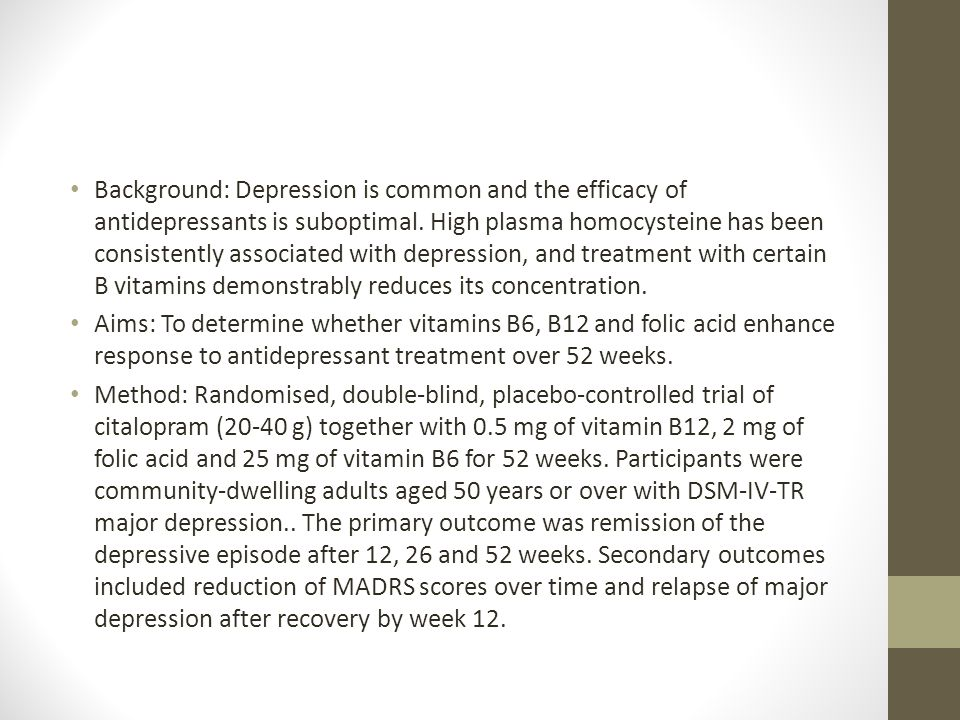 Background: Depression is common and the efficacy of antidepressants is suboptimal. High plasma homocysteine has been consistently associated with depression, and treatment with certain B vitamins demonstrably reduces its concentration.