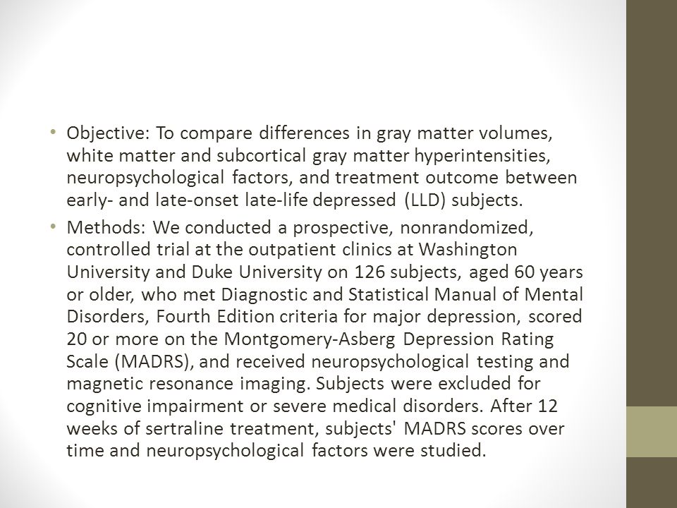 Objective: To compare differences in gray matter volumes, white matter and subcortical gray matter hyperintensities, neuropsychological factors, and treatment outcome between early- and late-onset late-life depressed (LLD) subjects.
