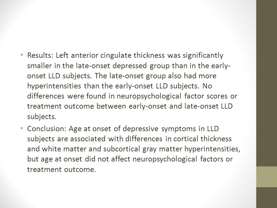 Results: Left anterior cingulate thickness was significantly smaller in the late-onset depressed group than in the early-onset LLD subjects. The late-onset group also had more hyperintensities than the early-onset LLD subjects. No differences were found in neuropsychological factor scores or treatment outcome between early-onset and late-onset LLD subjects.