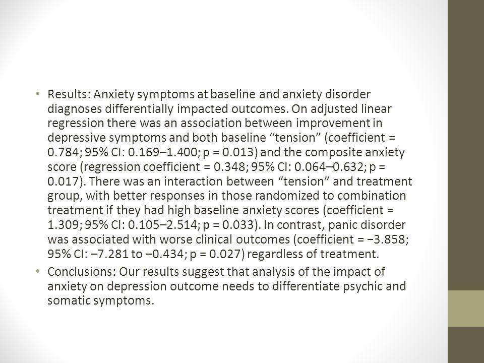 Results: Anxiety symptoms at baseline and anxiety disorder diagnoses differentially impacted outcomes. On adjusted linear regression there was an association between improvement in depressive symptoms and both baseline tension (coefficient = 0.784; 95% CI: 0.169–1.400; p = 0.013) and the composite anxiety score (regression coefficient = 0.348; 95% CI: 0.064–0.632; p = 0.017). There was an interaction between tension and treatment group, with better responses in those randomized to combination treatment if they had high baseline anxiety scores (coefficient = 1.309; 95% CI: 0.105–2.514; p = 0.033). In contrast, panic disorder was associated with worse clinical outcomes (coefficient = −3.858; 95% CI: –7.281 to −0.434; p = 0.027) regardless of treatment.