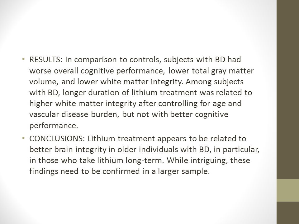 RESULTS: In comparison to controls, subjects with BD had worse overall cognitive performance, lower total gray matter volume, and lower white matter integrity. Among subjects with BD, longer duration of lithium treatment was related to higher white matter integrity after controlling for age and vascular disease burden, but not with better cognitive performance.