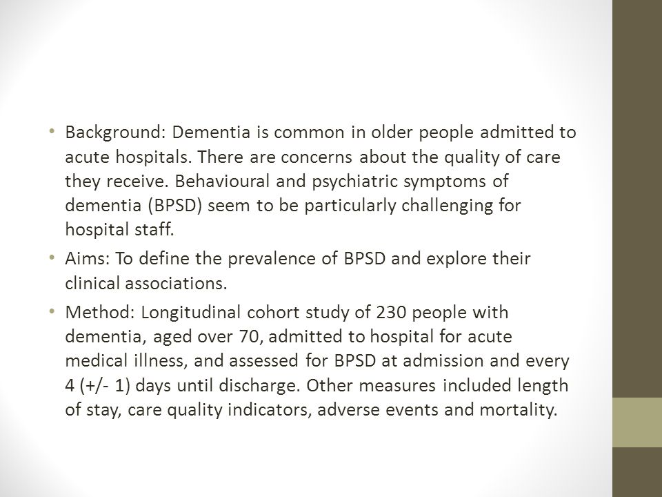 Background: Dementia is common in older people admitted to acute hospitals. There are concerns about the quality of care they receive. Behavioural and psychiatric symptoms of dementia (BPSD) seem to be particularly challenging for hospital staff.