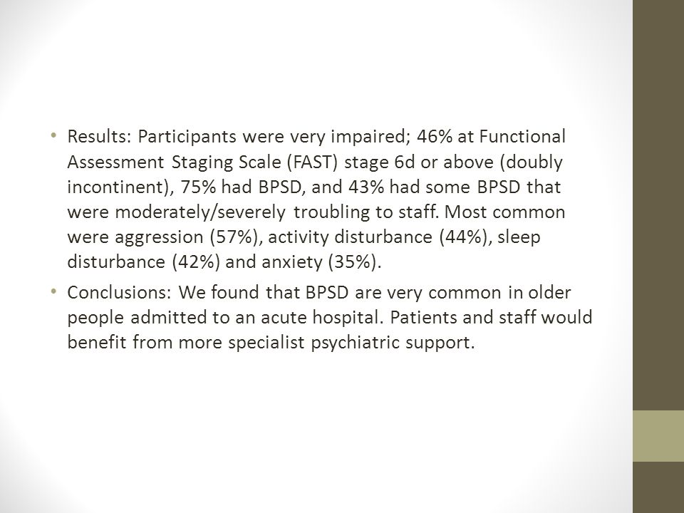 Results: Participants were very impaired; 46% at Functional Assessment Staging Scale (FAST) stage 6d or above (doubly incontinent), 75% had BPSD, and 43% had some BPSD that were moderately/severely troubling to staff. Most common were aggression (57%), activity disturbance (44%), sleep disturbance (42%) and anxiety (35%).