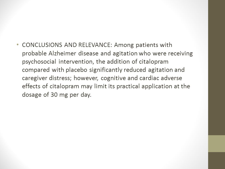 CONCLUSIONS AND RELEVANCE: Among patients with probable Alzheimer disease and agitation who were receiving psychosocial intervention, the addition of citalopram compared with placebo significantly reduced agitation and caregiver distress; however, cognitive and cardiac adverse effects of citalopram may limit its practical application at the dosage of 30 mg per day.