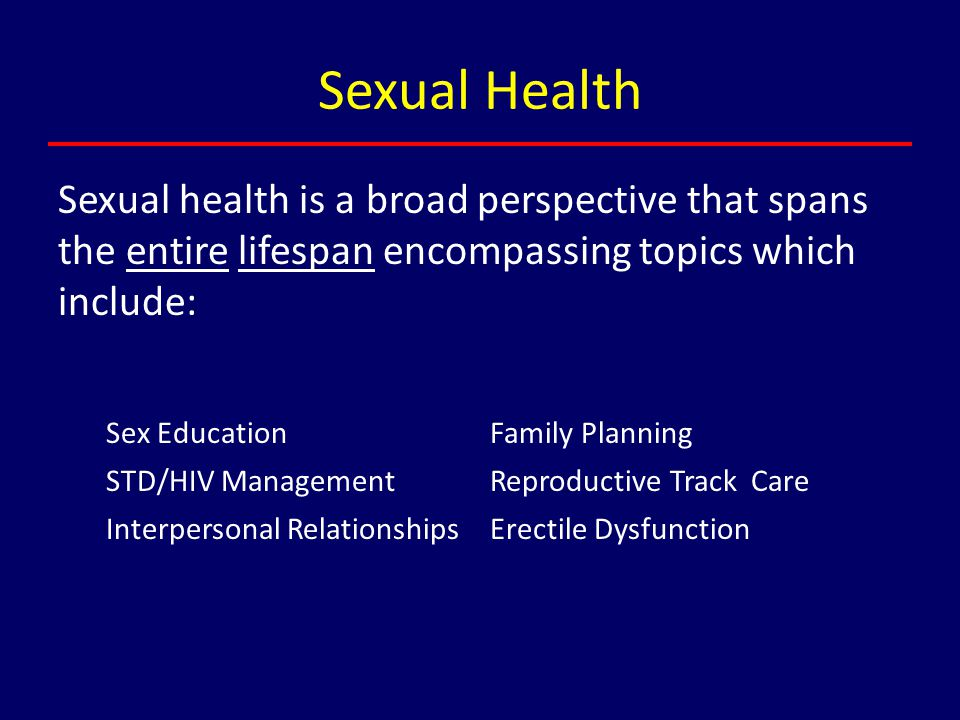 Sexual Health Sexual health is a broad perspective that spans the entire lifespan encompassing topics which include:
