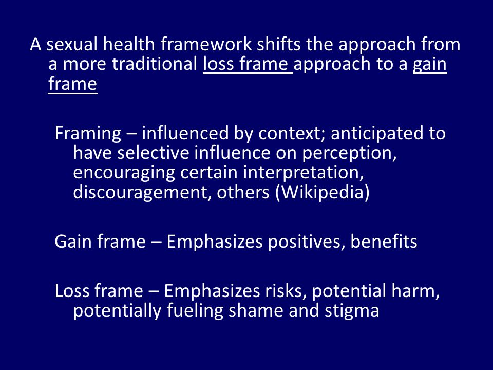 A sexual health framework shifts the approach from a more traditional loss frame approach to a gain frame Framing – influenced by context; anticipated to have selective influence on perception, encouraging certain interpretation, discouragement, others (Wikipedia) Gain frame – Emphasizes positives, benefits Loss frame – Emphasizes risks, potential harm, potentially fueling shame and stigma