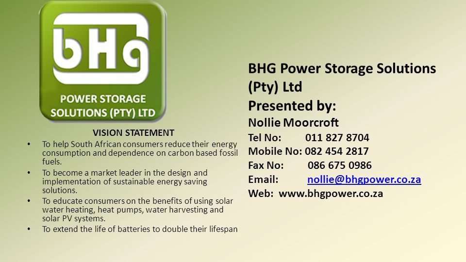 BHG Power Storage Solutions (Pty) Ltd Presented by: Nollie Moorcroft Tel No: 011 827 8704 Mobile No: 082 454 2817 Fax No: 086 675 0986 Email: nollie@bhgpower.co.za Web: www.bhgpower.co.za