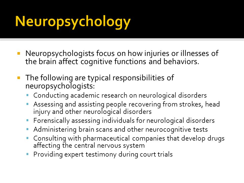 Neuropsychology Neuropsychologists focus on how injuries or illnesses of the brain affect cognitive functions and behaviors.