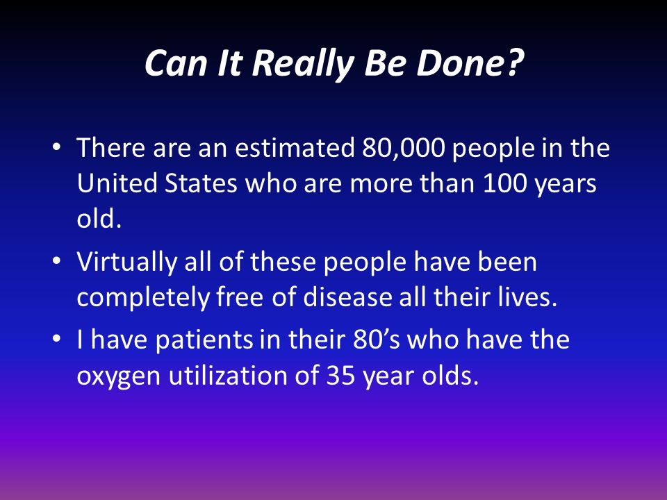 Can It Really Be Done There are an estimated 80,000 people in the United States who are more than 100 years old.