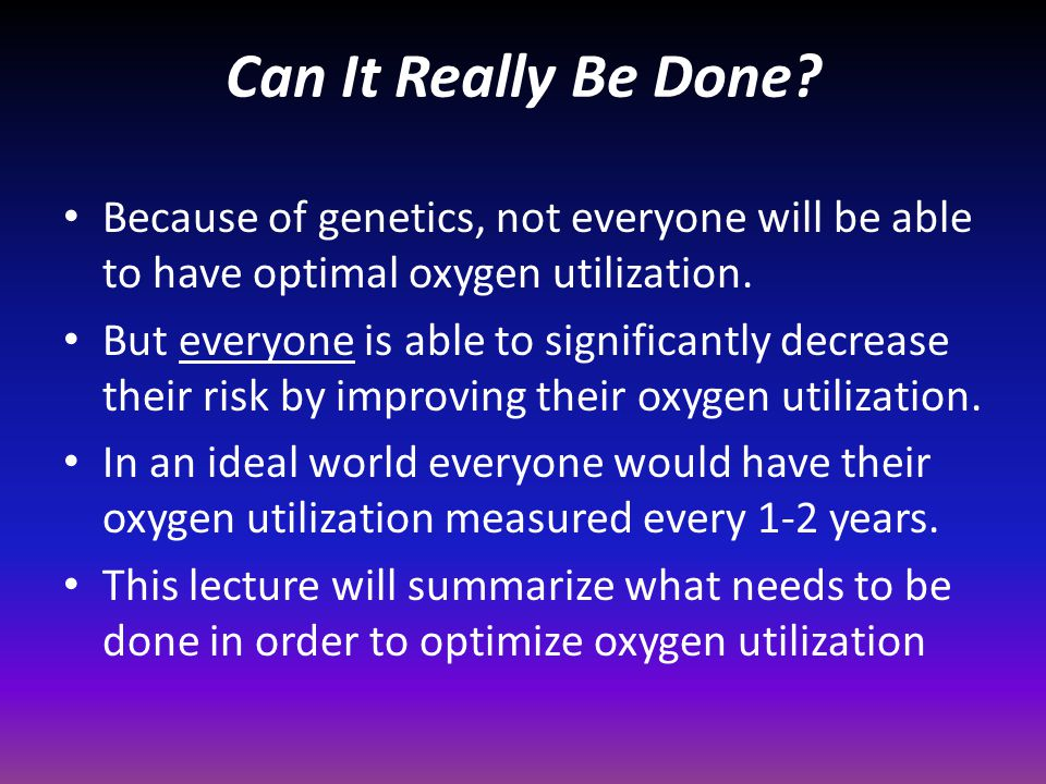 Can It Really Be Done Because of genetics, not everyone will be able to have optimal oxygen utilization.