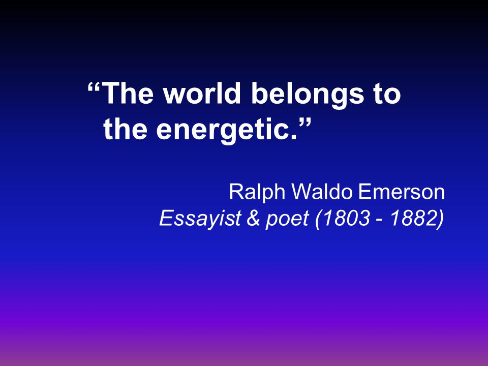 The world belongs to the energetic