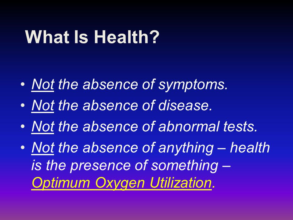 What Is Health Not the absence of symptoms.