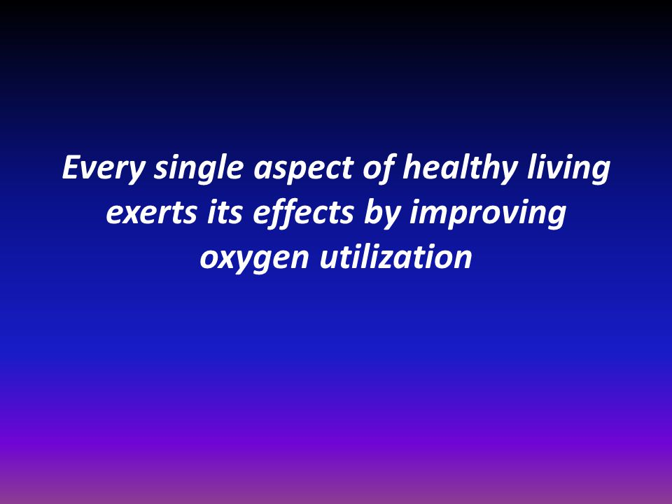 Every single aspect of healthy living exerts its effects by improving oxygen utilization